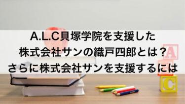 A.L.C貝塚学院を支援した株式会社サンの織戸四郎とは?さらに株式会社サンを支援するには