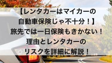 【レンタカーはマイカーの自動車保険じゃ不十分!】旅先では一日保険もきかない!理由とレンタカーのリスクを詳細に解説